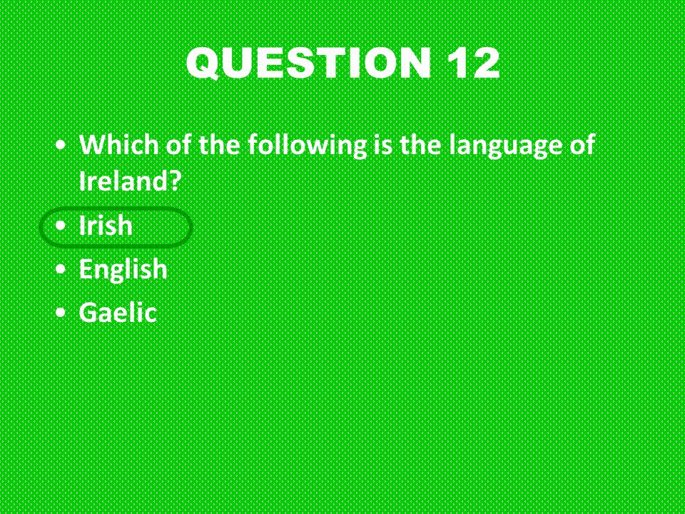 QUESTION 12 Which of the following is the language of Ireland Irish