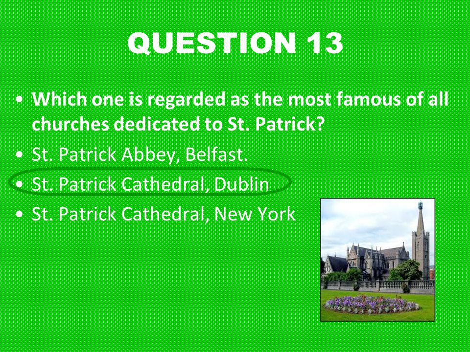 QUESTION 13 Which one is regarded as the most famous of all churches dedicated to St. Patrick St. Patrick Abbey, Belfast.