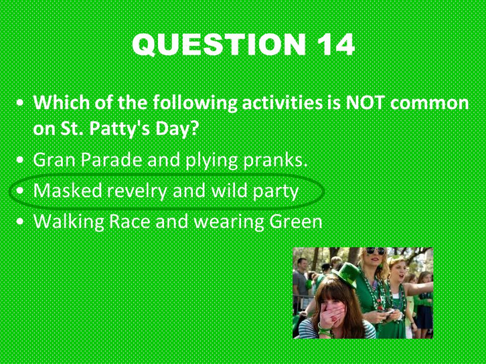 QUESTION 14 Which of the following activities is NOT common on St. Patty s Day Gran Parade and plying pranks.
