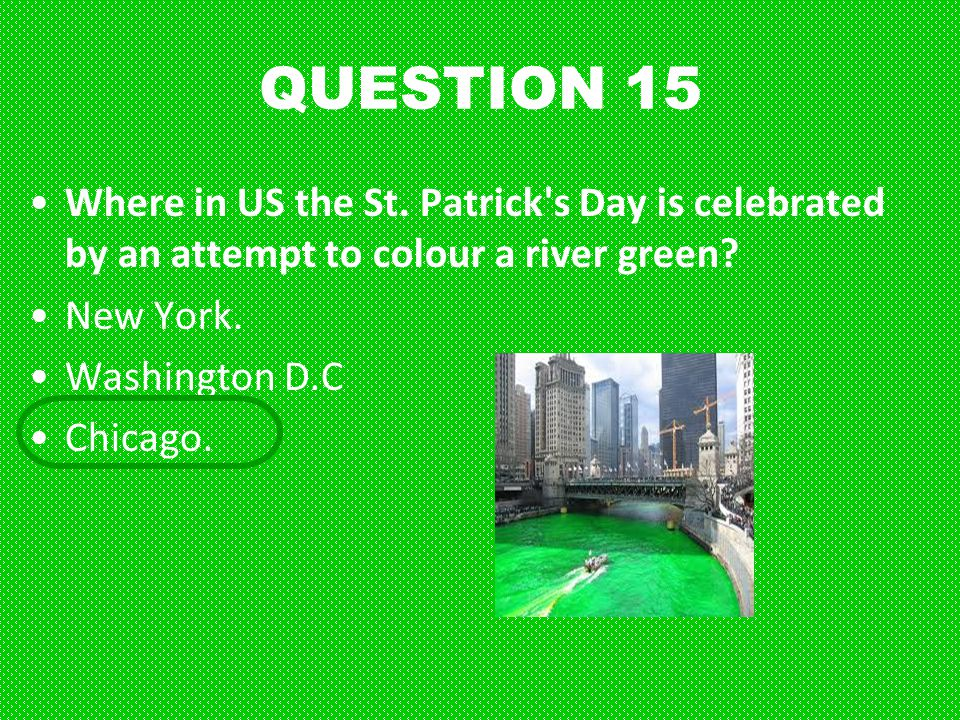 QUESTION 15 Where in US the St. Patrick s Day is celebrated by an attempt to colour a river green