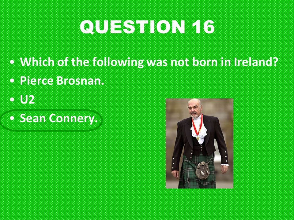QUESTION 16 Which of the following was not born in Ireland