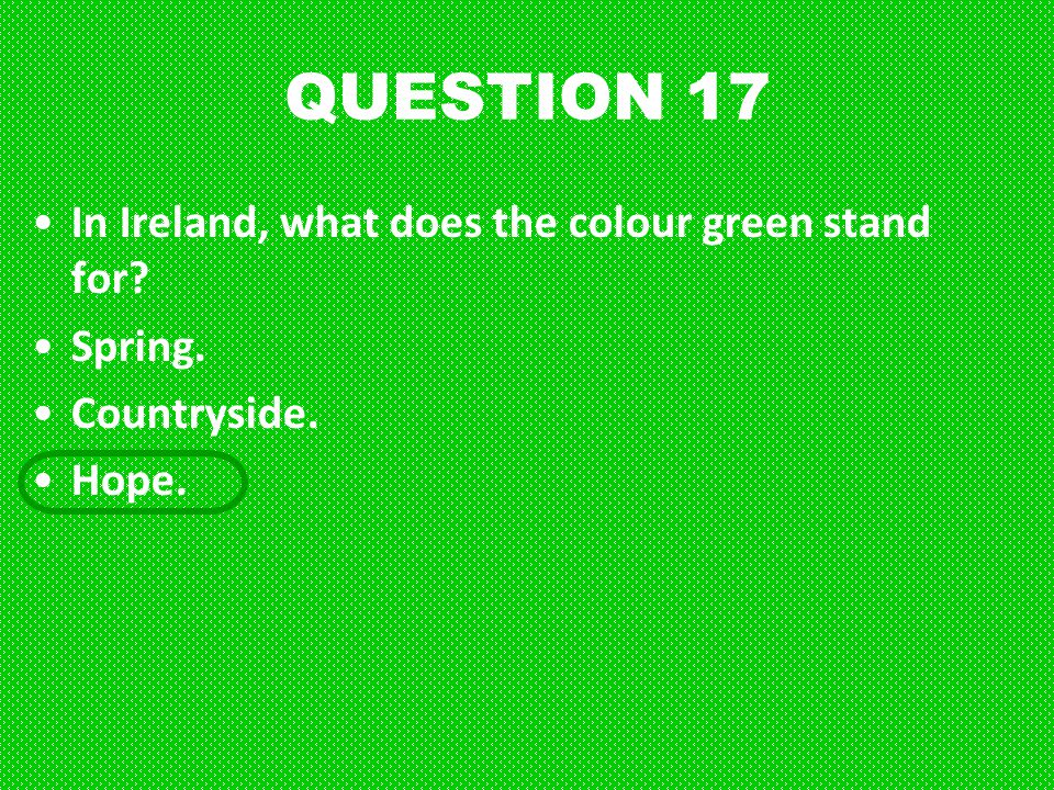 QUESTION 17 In Ireland, what does the colour green stand for Spring.