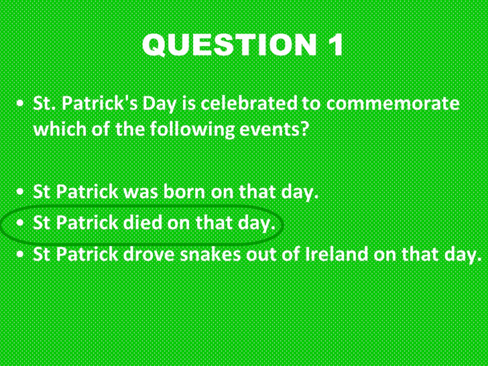 QUESTION 1 St. Patrick s Day is celebrated to commemorate which of the following events St Patrick was born on that day.