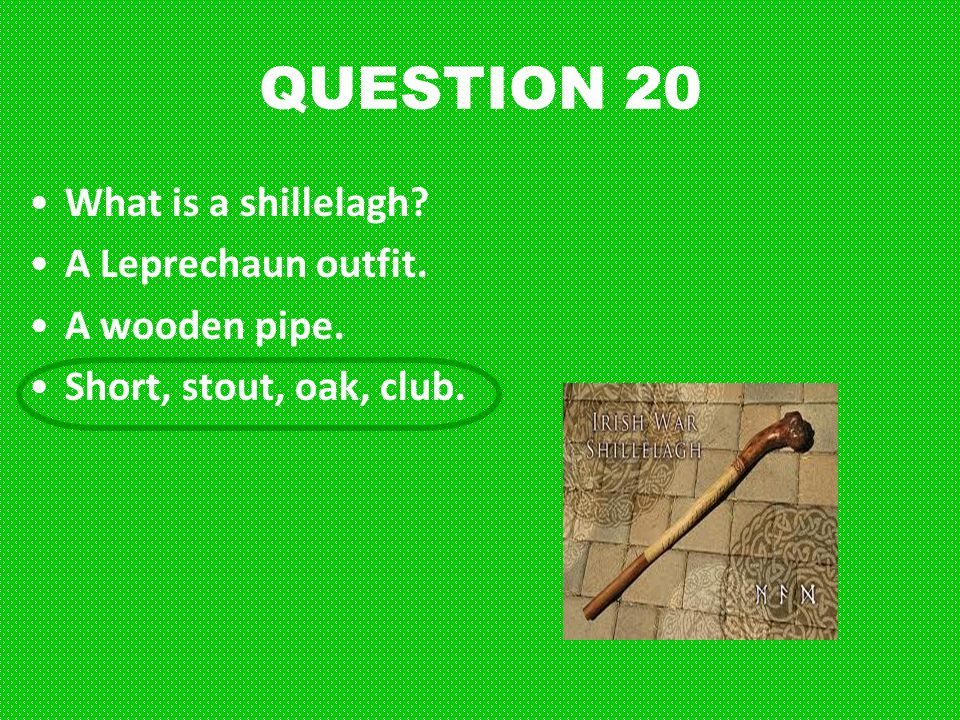 QUESTION 20 What is a shillelagh A Leprechaun outfit. A wooden pipe.