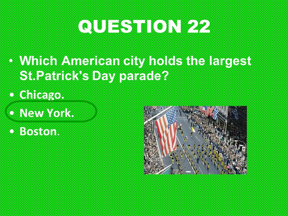 QUESTION 22 Which American city holds the largest St.Patrick s Day parade Chicago.