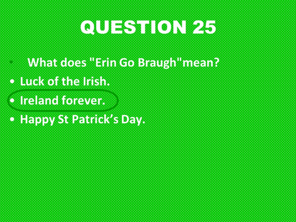 QUESTION 25 What does Erin Go Braugh mean Luck of the Irish.