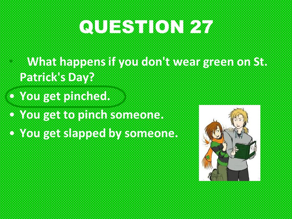 QUESTION 27 What happens if you don t wear green on St. Patrick s Day
