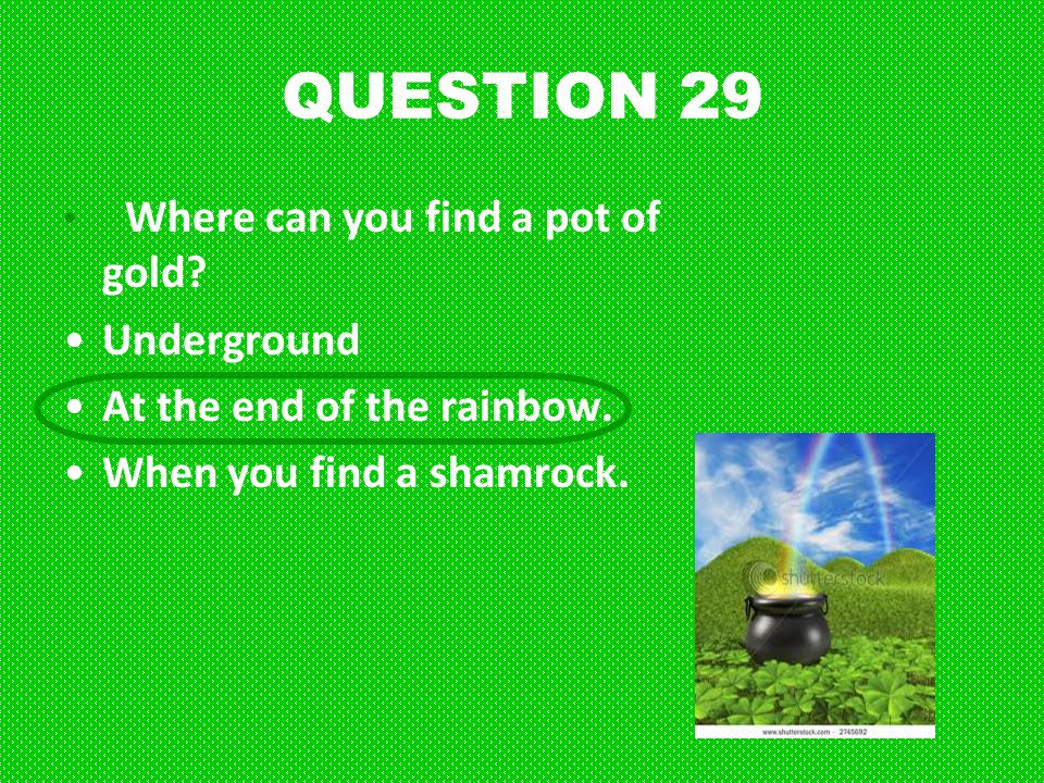 QUESTION 29 Underground At the end of the rainbow.