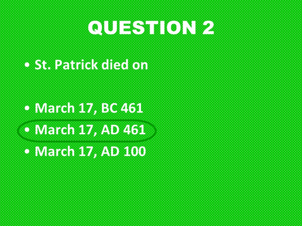 QUESTION 2 St. Patrick died on March 17, BC 461 March 17, AD 461