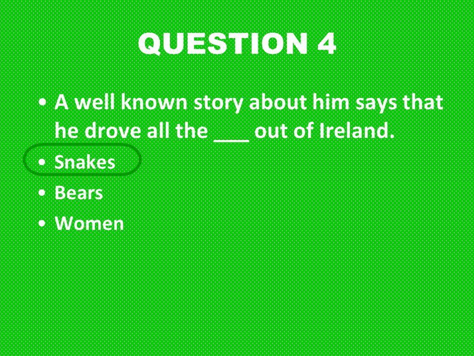 QUESTION 4 A well known story about him says that he drove all the ___ out of Ireland. Snakes. Bears.