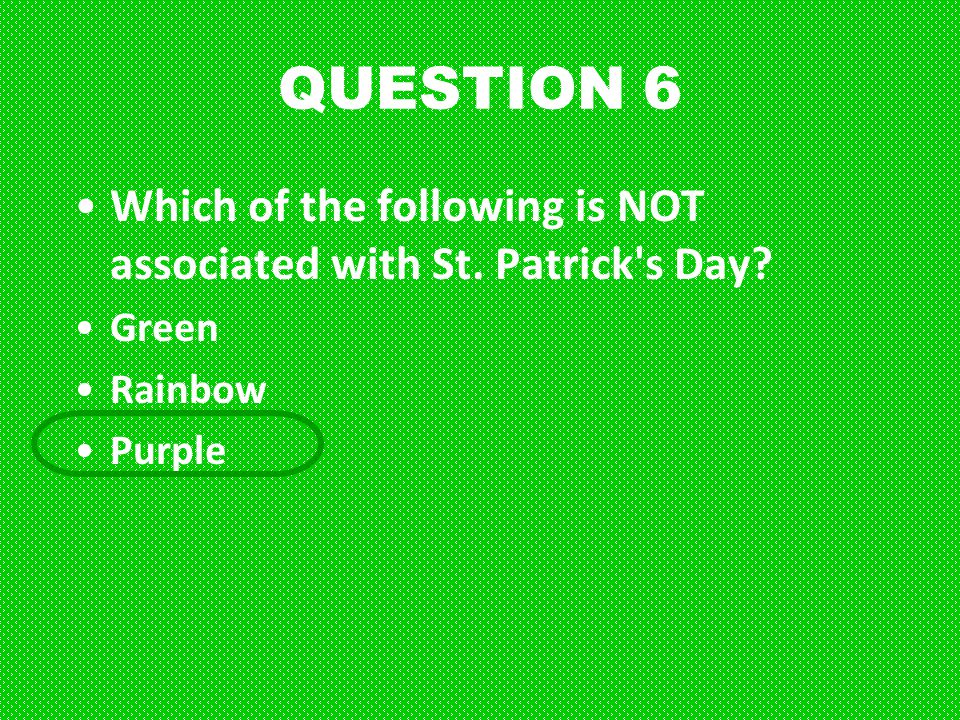 QUESTION 6 Which of the following is NOT associated with St. Patrick s Day Green Rainbow Purple