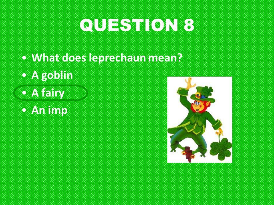 QUESTION 8 What does leprechaun mean A goblin A fairy An imp