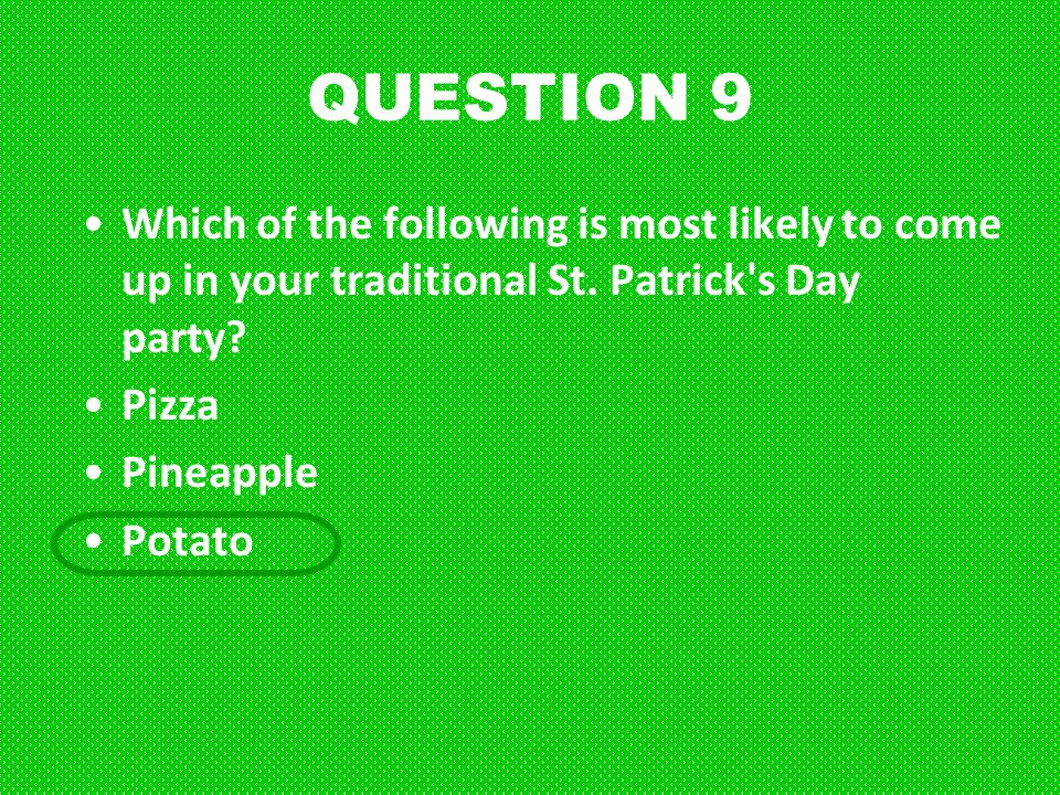 QUESTION 9 Which of the following is most likely to come up in your traditional St. Patrick s Day party