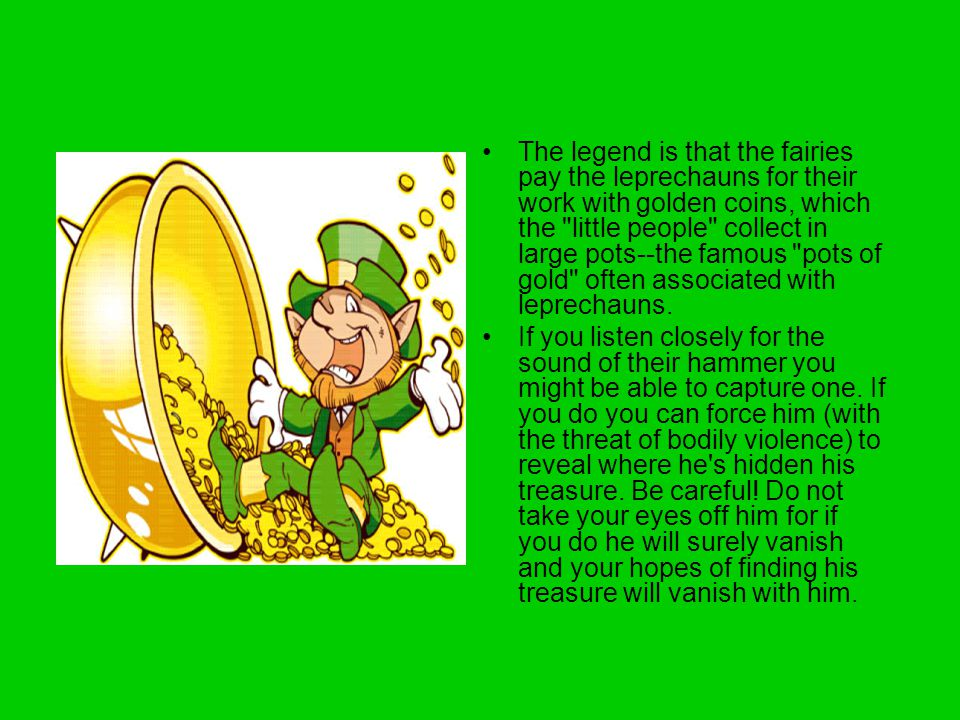 The legend is that the fairies pay the leprechauns for their work with golden coins, which the little people collect in large pots--the famous pots of gold often associated with leprechauns.