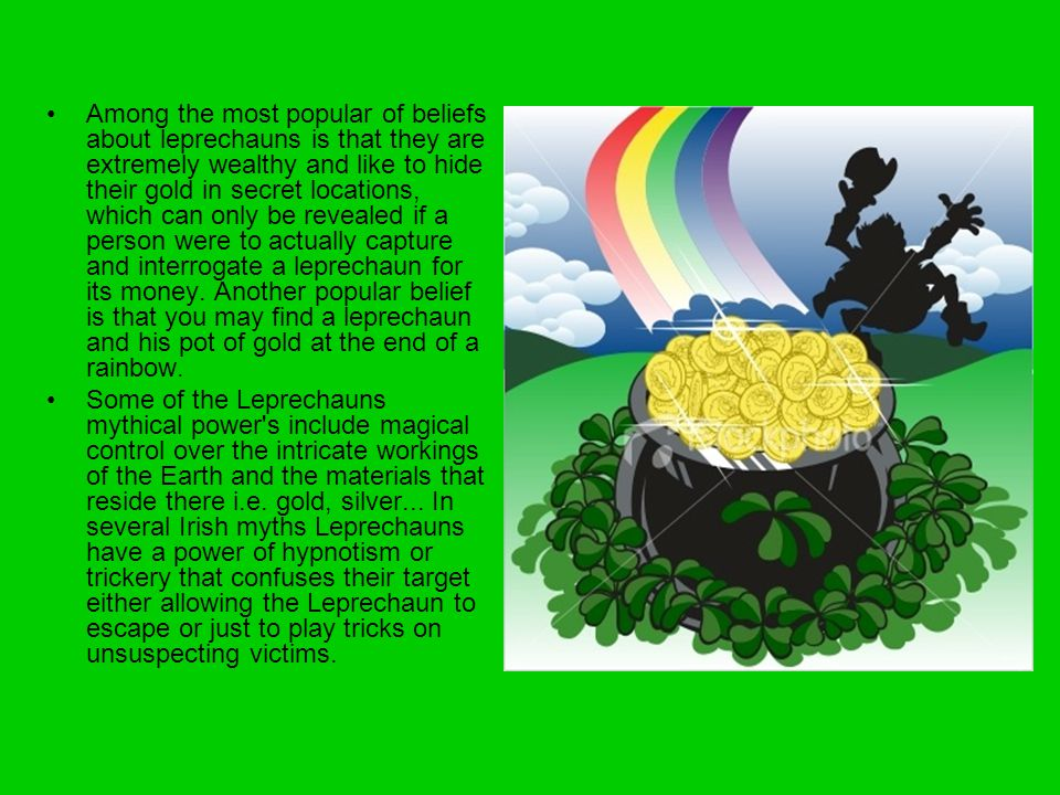 Among the most popular of beliefs about leprechauns is that they are extremely wealthy and like to hide their gold in secret locations, which can only be revealed if a person were to actually capture and interrogate a leprechaun for its money. Another popular belief is that you may find a leprechaun and his pot of gold at the end of a rainbow.