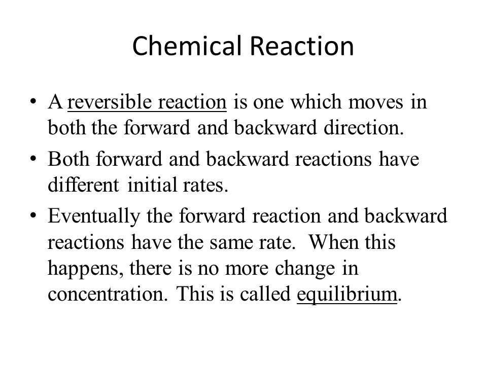 Chemical Reaction A reversible reaction is one which moves in both the forward and backward direction.
