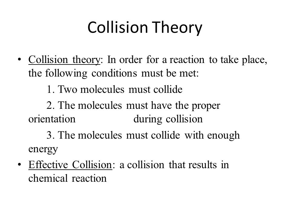 Collision Theory Collision theory: In order for a reaction to take place, the following conditions must be met: