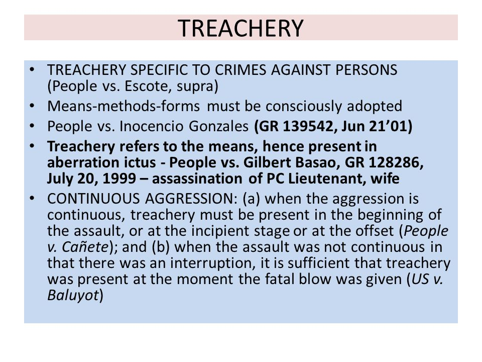 TREACHERY TREACHERY SPECIFIC TO CRIMES AGAINST PERSONS (People vs. Escote, supra) Means-methods-forms must be consciously adopted.