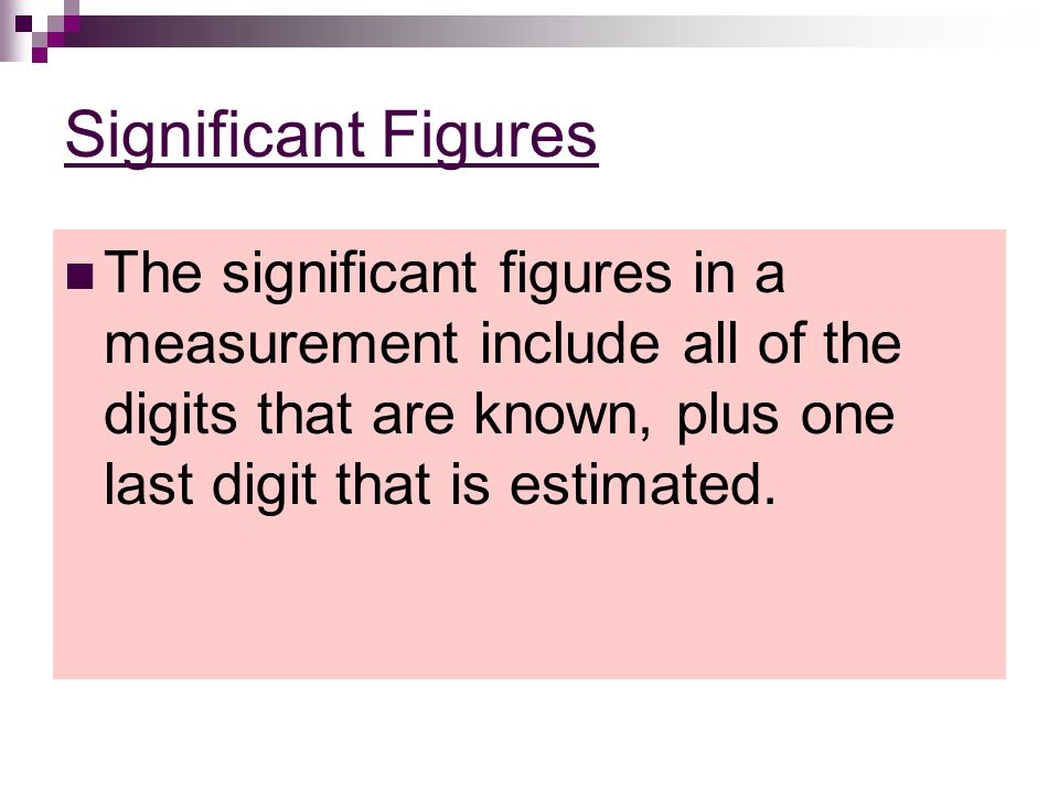 Significant Figures The significant figures in a measurement include all of the digits that are known, plus one last digit that is estimated.