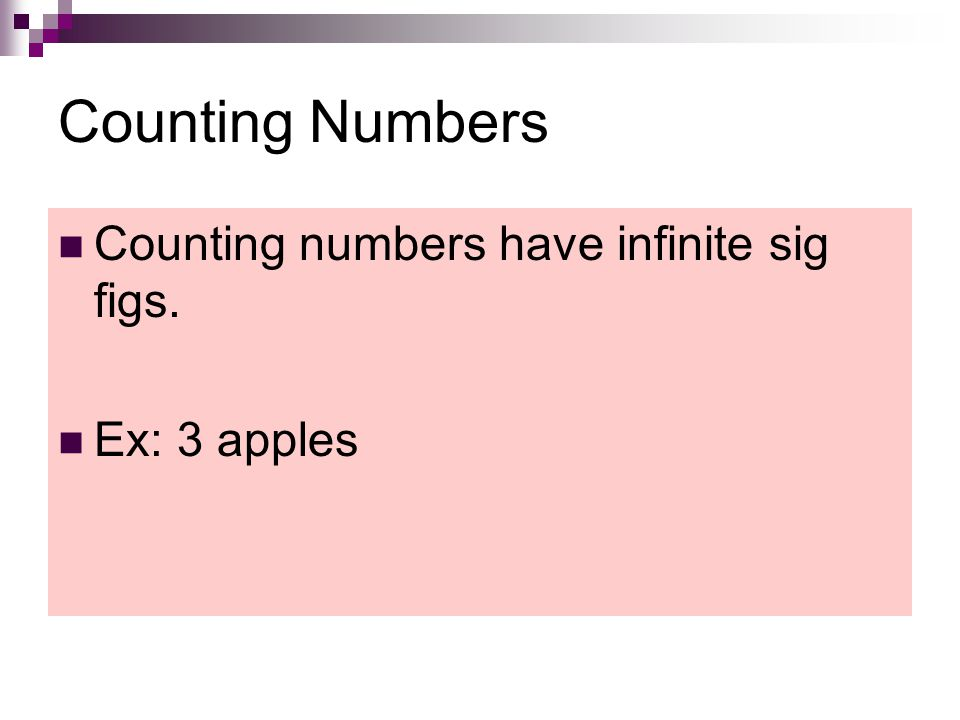 Counting Numbers Counting numbers have infinite sig figs. Ex: 3 apples
