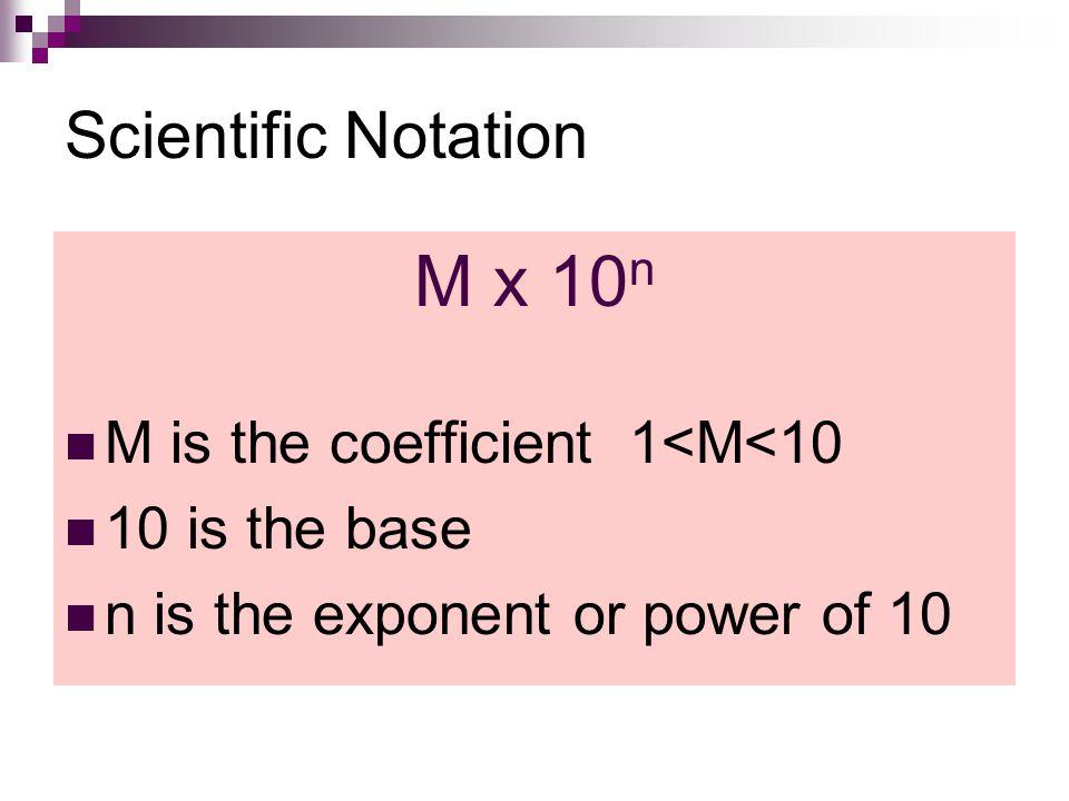 M x 10n Scientific Notation M is the coefficient 1<M<10