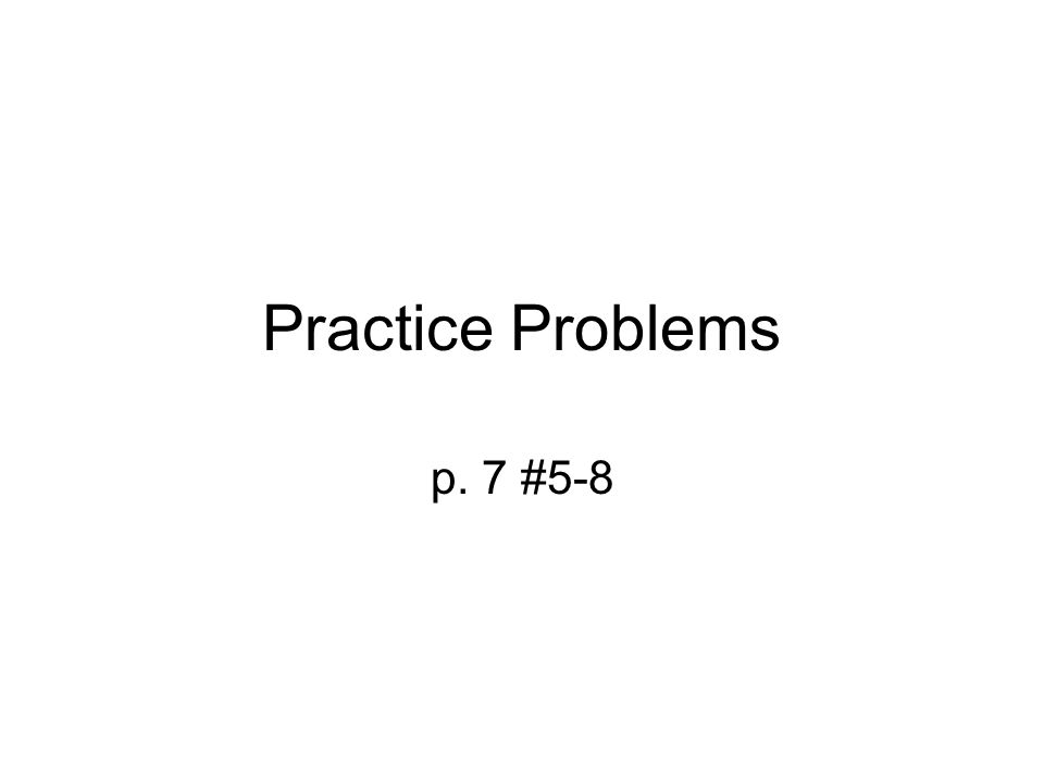 Practice Problems p. 7 #5-8
