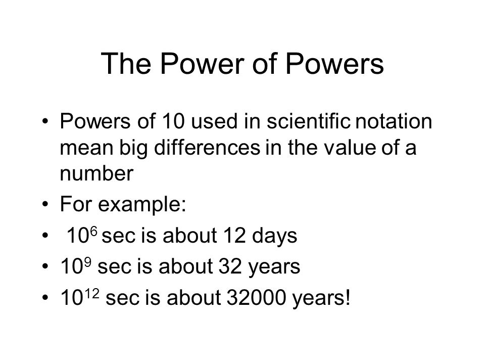 The Power of Powers Powers of 10 used in scientific notation mean big differences in the value of a number.