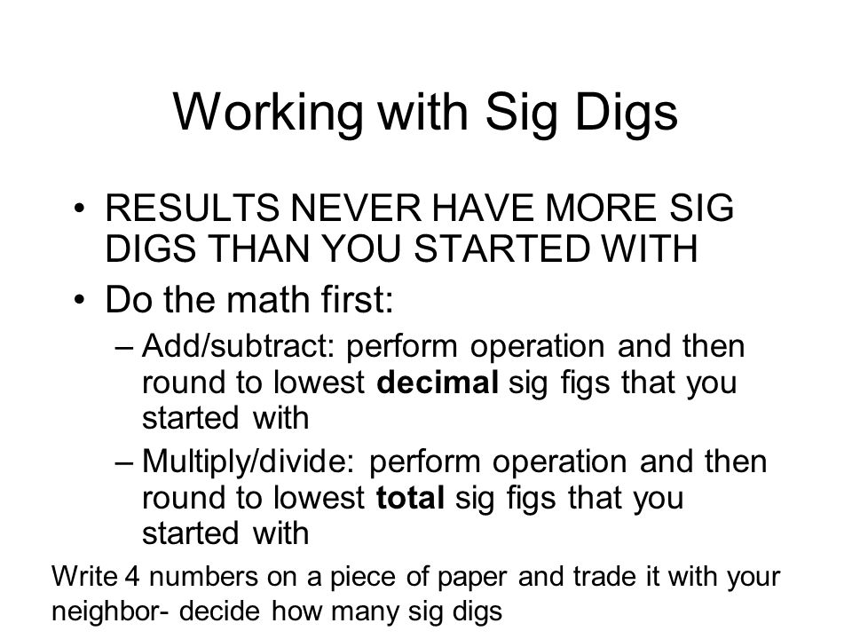 Working with Sig Digs RESULTS NEVER HAVE MORE SIG DIGS THAN YOU STARTED WITH. Do the math first: