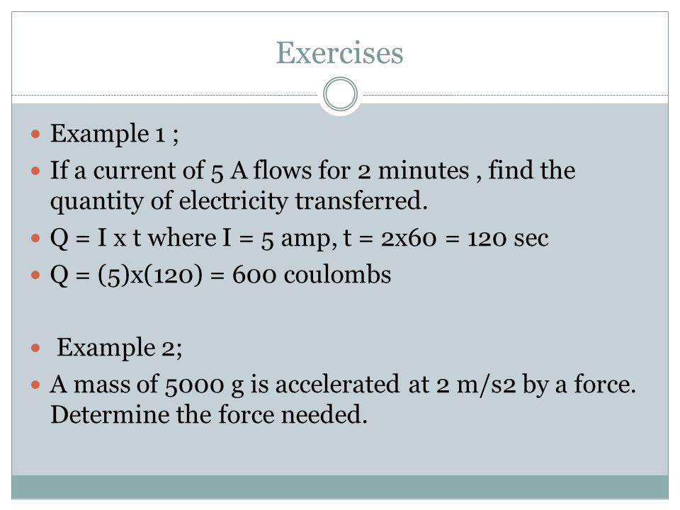 Exercises Example 1 ; If a current of 5 A flows for 2 minutes , find the quantity of electricity transferred.