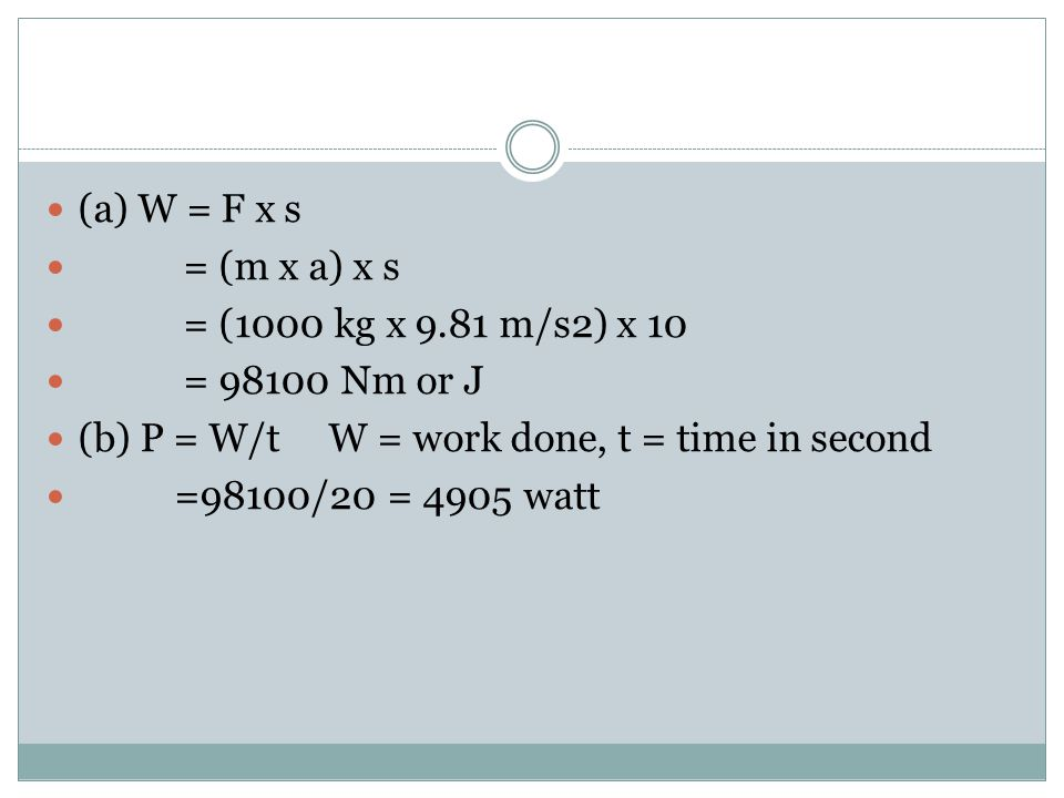 (a) W = F x s = (m x a) x s. = (1000 kg x 9.81 m/s2) x 10. = 98100 Nm or J. (b) P = W/t W = work done, t = time in second.