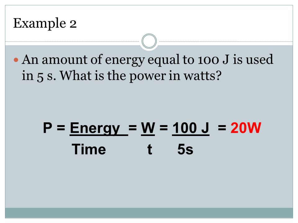 Example 2 An amount of energy equal to 100 J is used in 5 s. What is the power in watts P = Energy = W = 100 J = 20W.