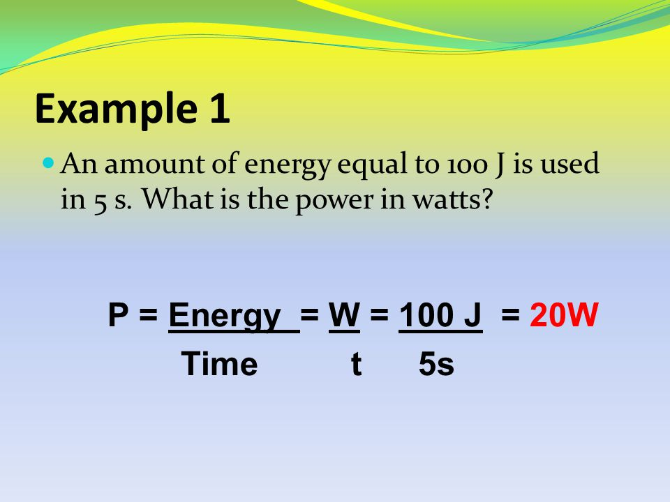 Example 1 An amount of energy equal to 100 J is used in 5 s. What is the power in watts P = Energy = W = 100 J = 20W.