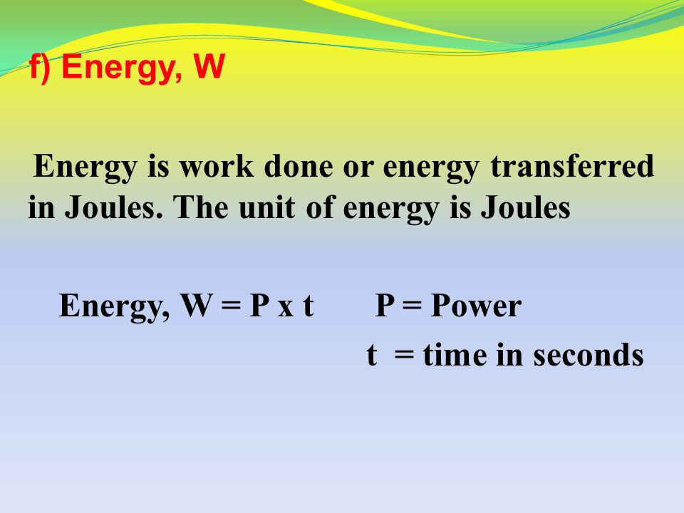 f) Energy, W Energy is work done or energy transferred in Joules. The unit of energy is Joules. Energy, W = P x t P = Power.