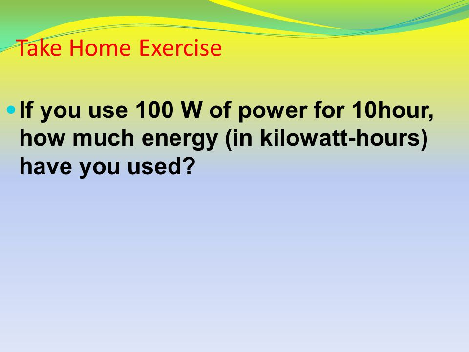 Take Home Exercise If you use 100 W of power for 10hour, how much energy (in kilowatt-hours) have you used