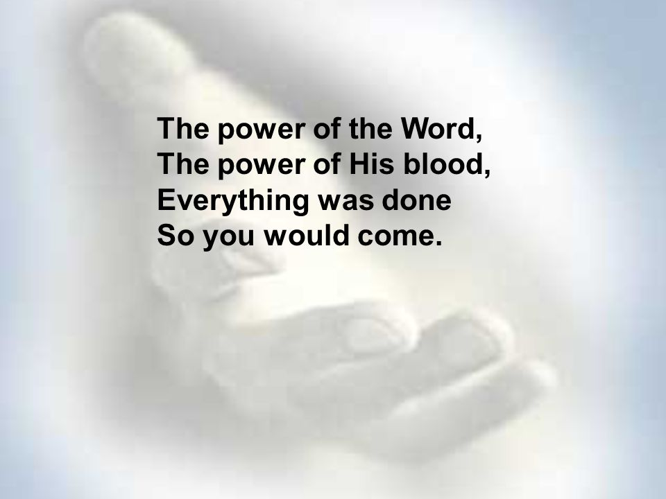 The power of the Word, The power of His blood, Everything was done So you would come.