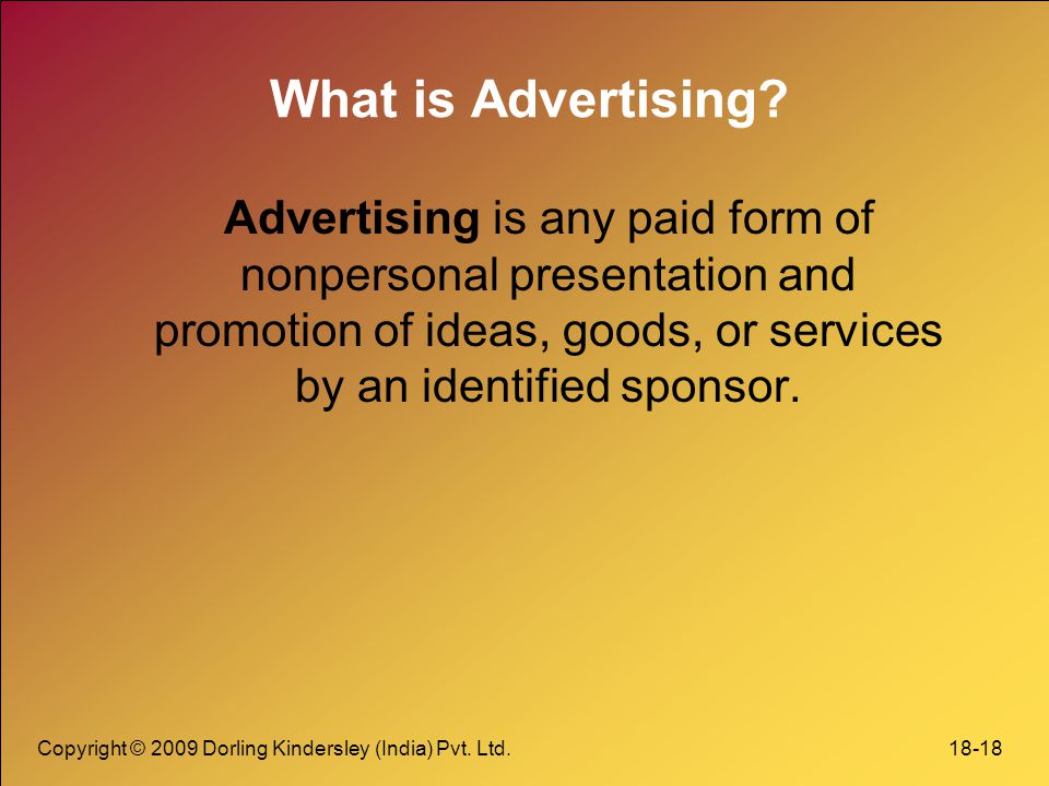 What is Advertising Advertising is any paid form of nonpersonal presentation and promotion of ideas, goods, or services by an identified sponsor.
