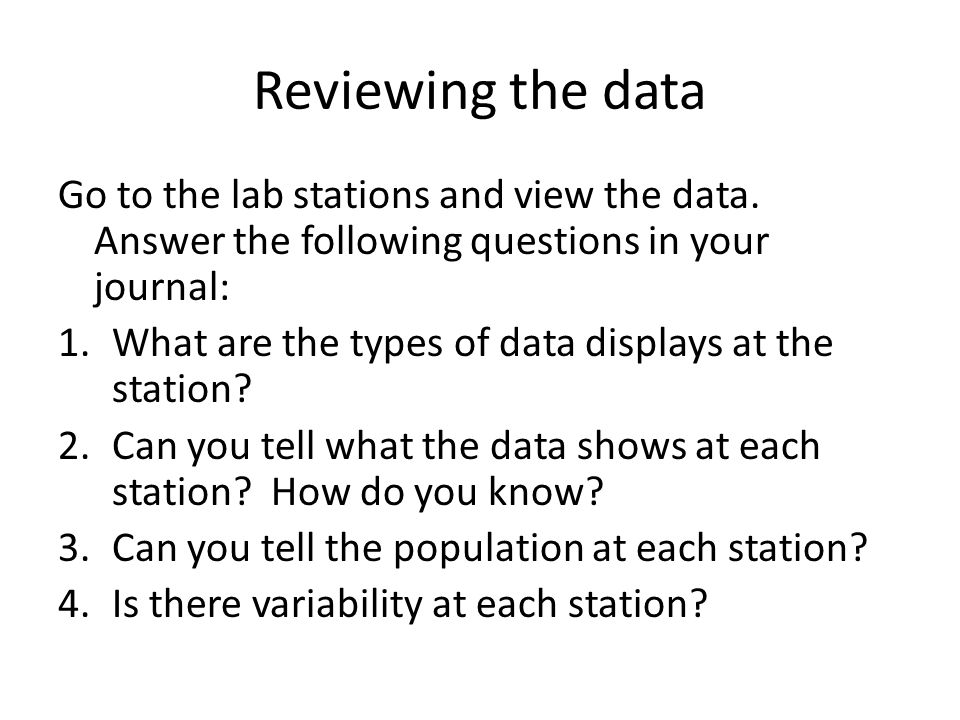 Reviewing the data Go to the lab stations and view the data. Answer the following questions in your journal: