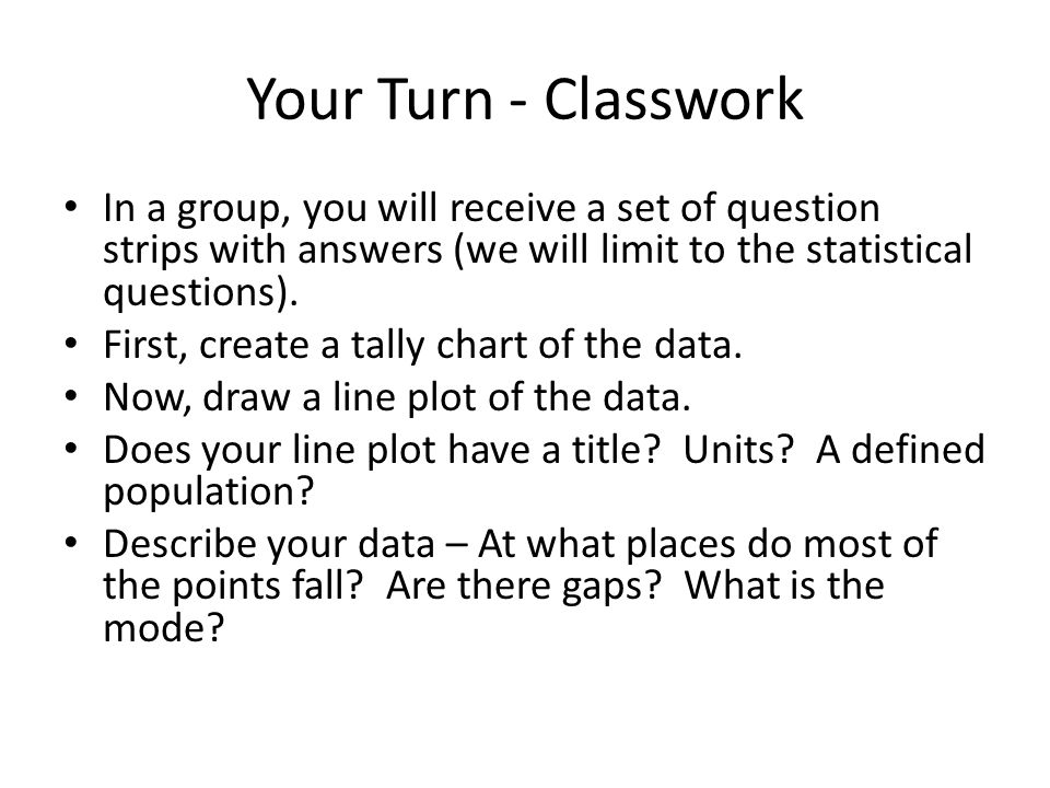 Your Turn - Classwork In a group, you will receive a set of question strips with answers (we will limit to the statistical questions).