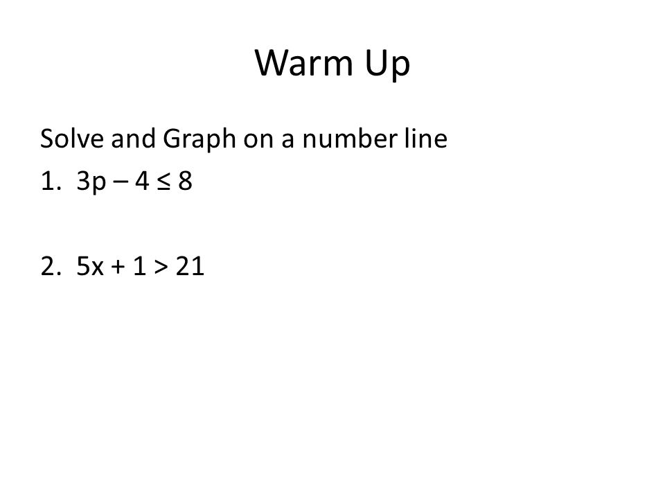 Warm Up Solve and Graph on a number line 1. 3p – 4 ≤ 8 2. 5x + 1 > 21