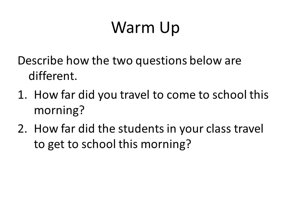 Warm Up Describe how the two questions below are different.
