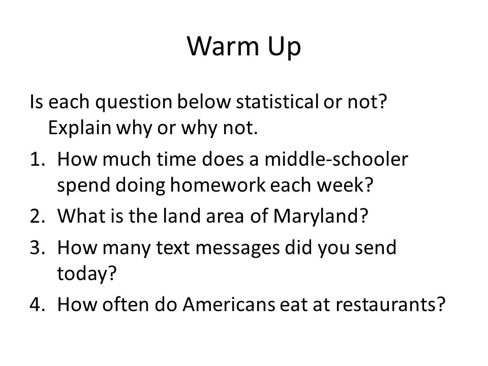 Warm Up Is each question below statistical or not Explain why or why not. How much time does a middle-schooler spend doing homework each week