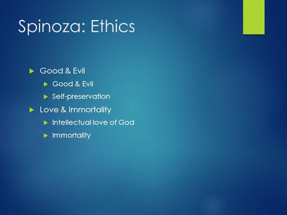 Spinoza: Ethics Good & Evil Love & Immortality Self-preservation
