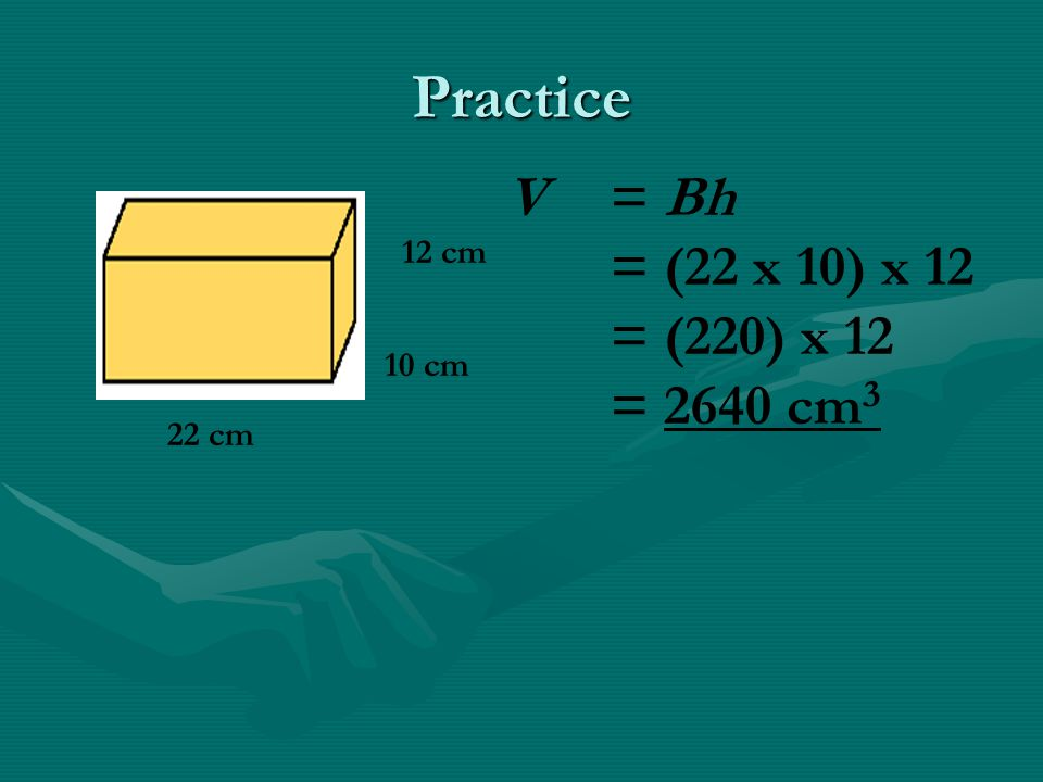 Practice V = Bh = (22 x 10) x 12 = (220) x 12 = 2640 cm3 12 cm 10 cm