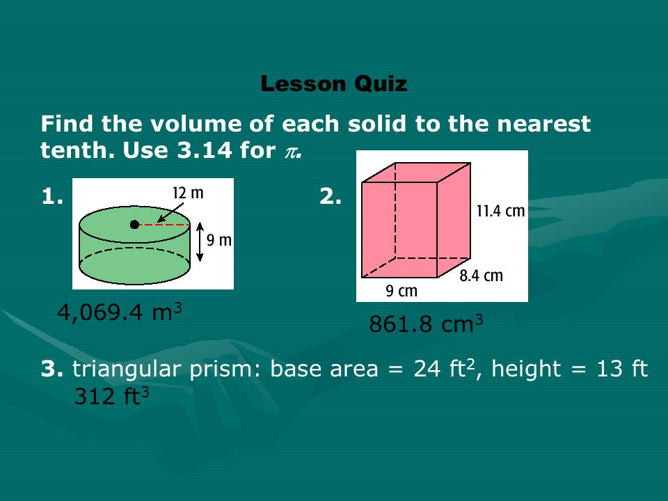 Lesson Quiz Find the volume of each solid to the nearest tenth. Use 3.14 for . 1. 2. 4,069.4 m3.