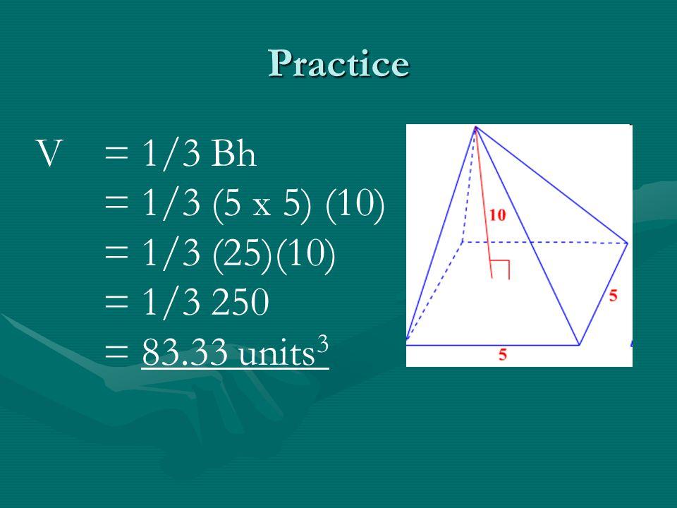 Practice V = 1/3 Bh = 1/3 (5 x 5) (10) = 1/3 (25)(10) = 1/3 250 = 83.33 units3