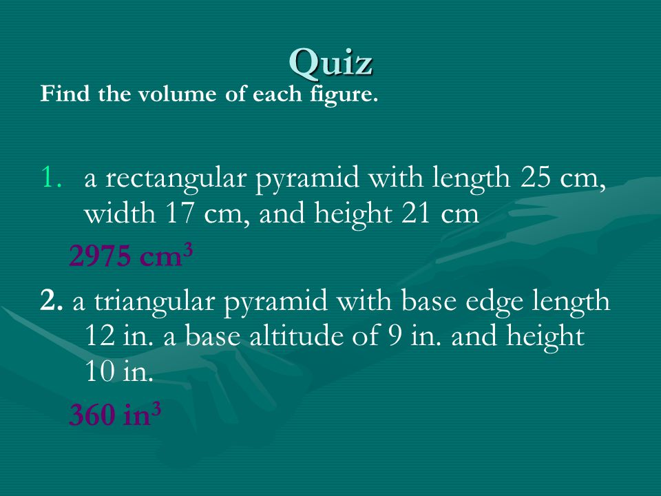 Quiz Find the volume of each figure. a rectangular pyramid with length 25 cm, width 17 cm, and height 21 cm.