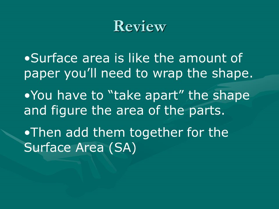 Review Surface area is like the amount of paper you'll need to wrap the shape. You have to take apart the shape and figure the area of the parts.