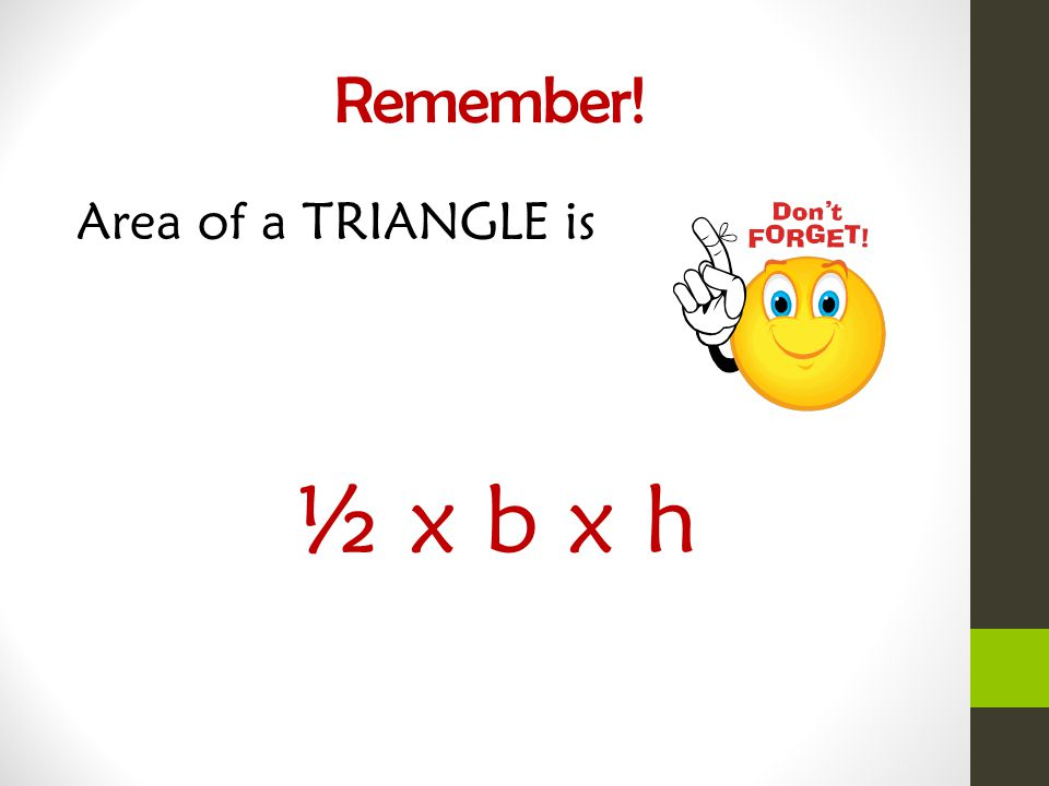 Remember! Area of a TRIANGLE is ½ x b x h