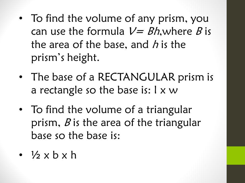 To find the volume of any prism, you can use the formula V= Bh,where B is the area of the base, and h is the prism's height.