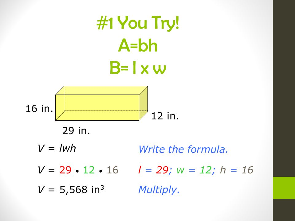 #1 You Try! A=bh B= l x w 16 in. 12 in. 29 in. V = lwh